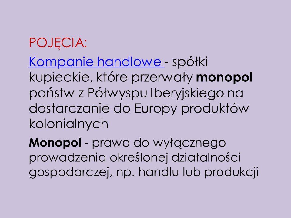 POJĘCIA: Kompanie handlowe - spółki kupieckie, które przerwały monopol państw z Półwyspu Iberyjskiego na dostarczanie do Europy produktów kolonialnych Monopol - prawo do wyłącznego prowadzenia określonej działalności gospodarczej, np.