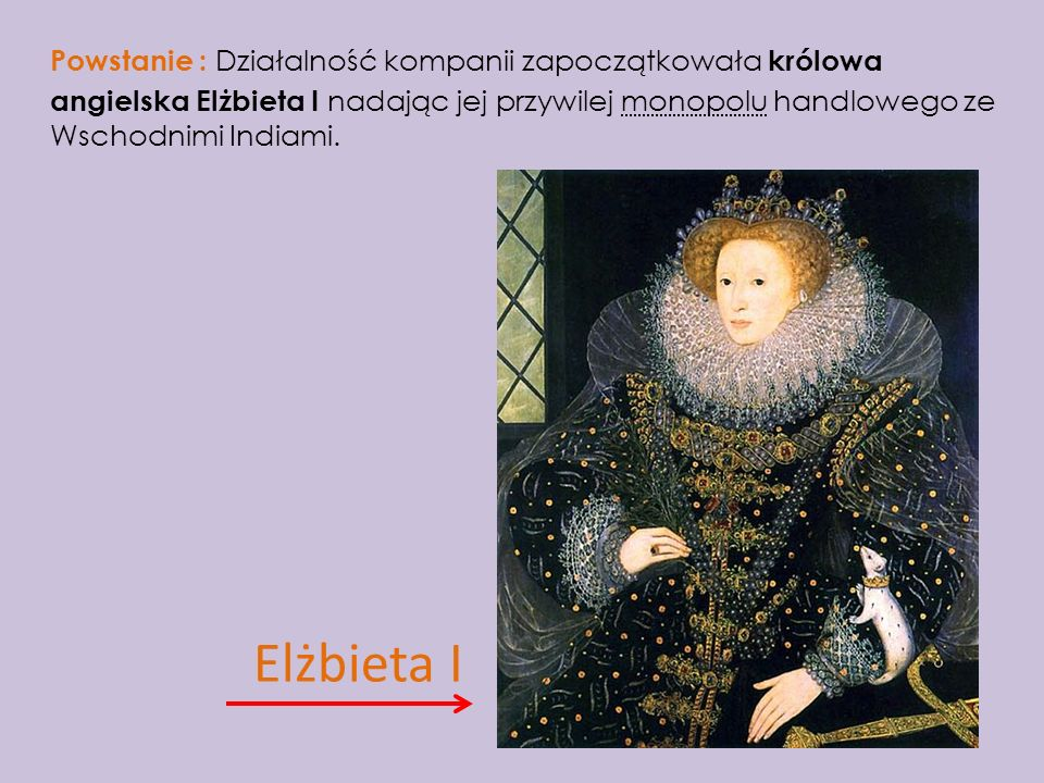 Powstanie : Działalność kompanii zapoczątkowała królowa angielska Elżbieta I nadając jej przywilej monopolu handlowego ze Wschodnimi Indiami.