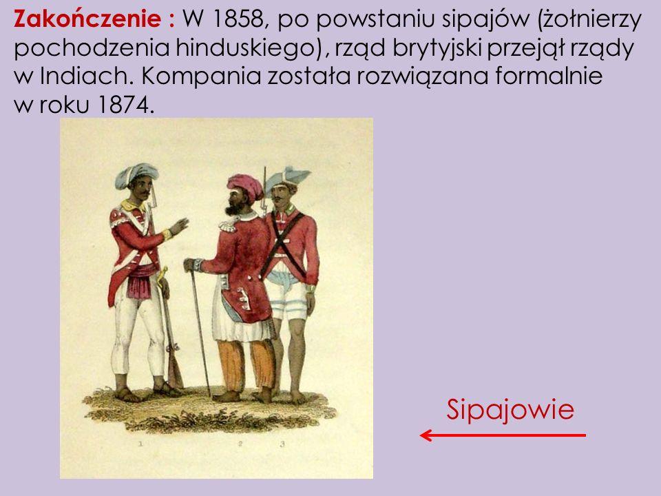 Zakończenie : W 1858, po powstaniu sipajów (żołnierzy pochodzenia hinduskiego), rząd brytyjski przejął rządy w Indiach. Kompania została rozwiązana formalnie w roku 1874.