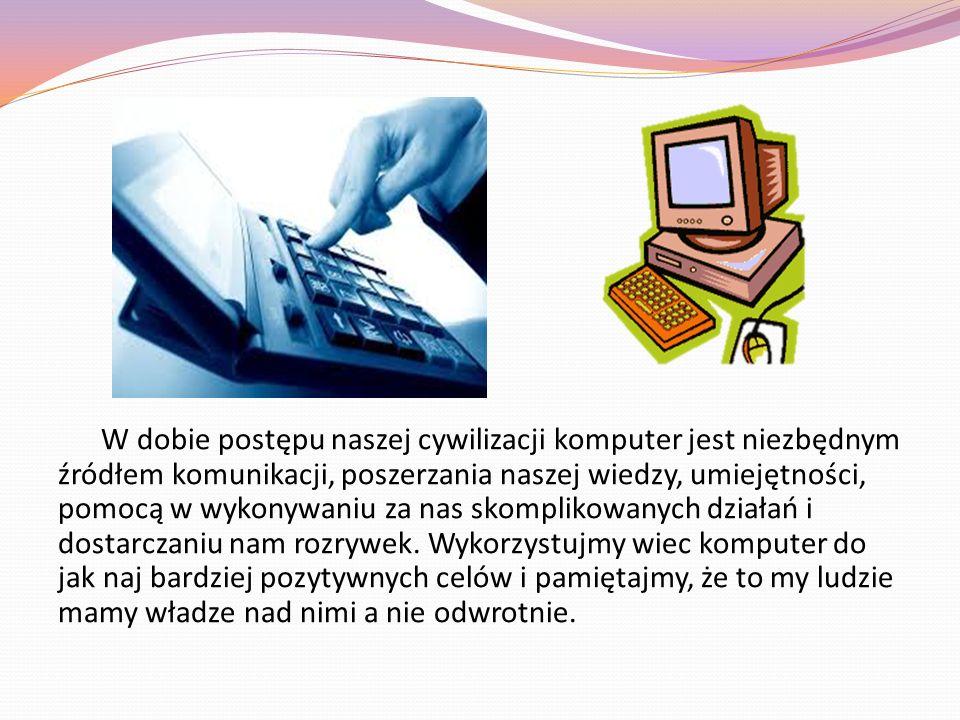 W dobie postępu naszej cywilizacji komputer jest niezbędnym źródłem komunikacji, poszerzania naszej wiedzy, umiejętności, pomocą w wykonywaniu za nas skomplikowanych działań i dostarczaniu nam rozrywek.