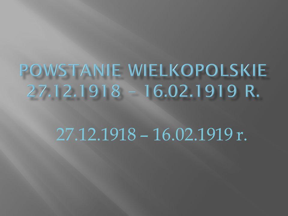 Powstanie Wielkopolskie 27.12.1918 – 16.02.1919 r.