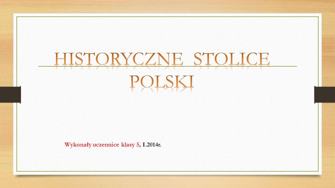 HISTORYCZNE STOLICE POLSKI Wykonały uczennice klasy 5, I.2014r.
