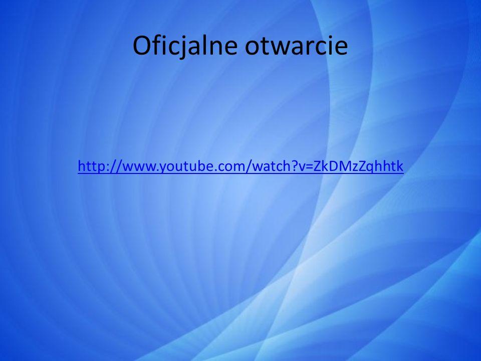 Oficjalne otwarcie http://www.youtube.com/watch v=ZkDMzZqhhtk