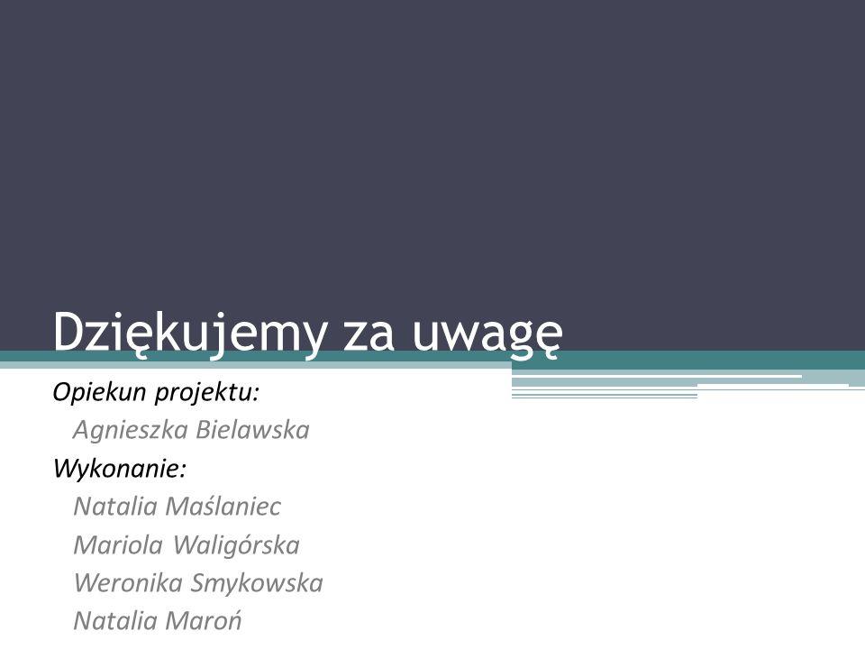Dziękujemy za uwagę Opiekun projektu: Agnieszka Bielawska Wykonanie:
