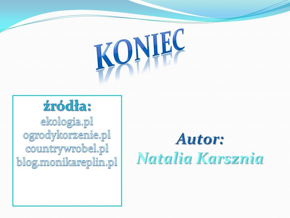 KONIEC Autor: Natalia Karsznia źródła: ekologia.pl ogrodykorzenie.pl