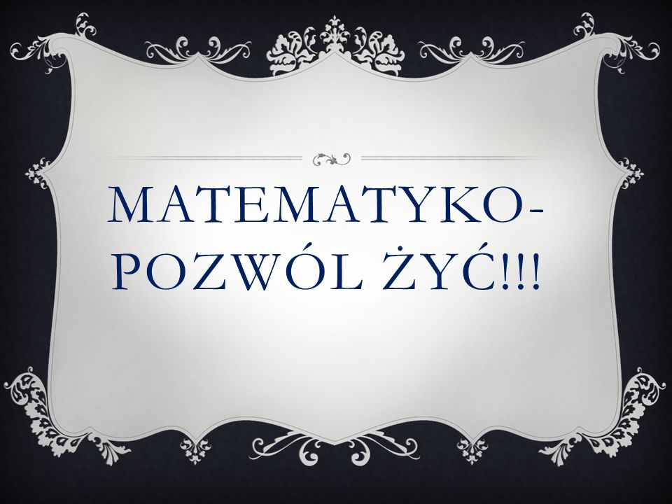 Matematyko-pozwól żyć!!!