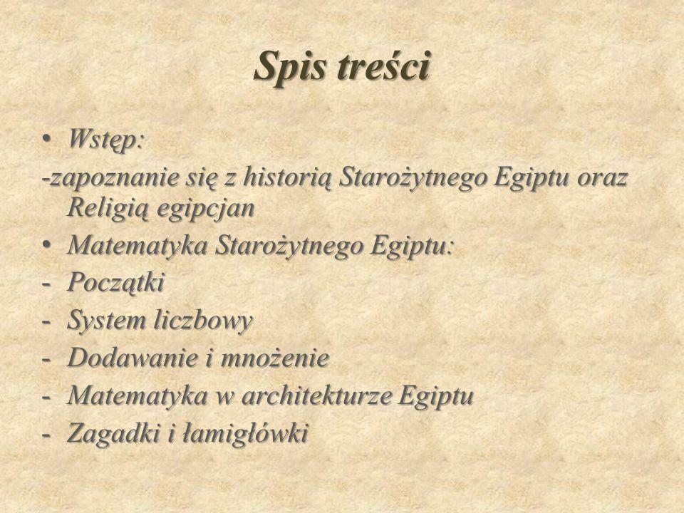 Spis treści Wstęp: -zapoznanie się z historią Starożytnego Egiptu oraz Religią egipcjan. Matematyka Starożytnego Egiptu: