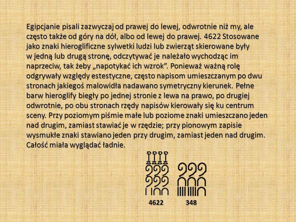 """Egipcjanie pisali zazwyczaj od prawej do lewej, odwrotnie niż my, ale często także od góry na dół, albo od lewej do prawej. 4622 Stosowane jako znaki hieroglificzne sylwetki ludzi lub zwierząt skierowane były w jedną lub drugą stronę, odczytywać je należało wychodząc im naprzeciw, tak żeby """"napotykać ich wzrok . Ponieważ ważną rolę odgrywały względy estestyczne, często napisom umieszczanym po dwu stronach jakiegoś malowidła nadawano symetryczny kierunek. Pełne barw hieroglify biegły po jednej stronie z lewa na prawo, po drugiej odwrotnie, po obu stronach rzędy napisów kierowały się ku centrum sceny. Przy poziomym piśmie małe lub poziome znaki umieszczano jeden nad drugim, zamiast stawiać je w rzędzie; przy pionowym zapisie wysmukłe znaki stawiano jeden przy drugim, zamiast jeden nad drugim. Całość miała wyglądać ładnie."""