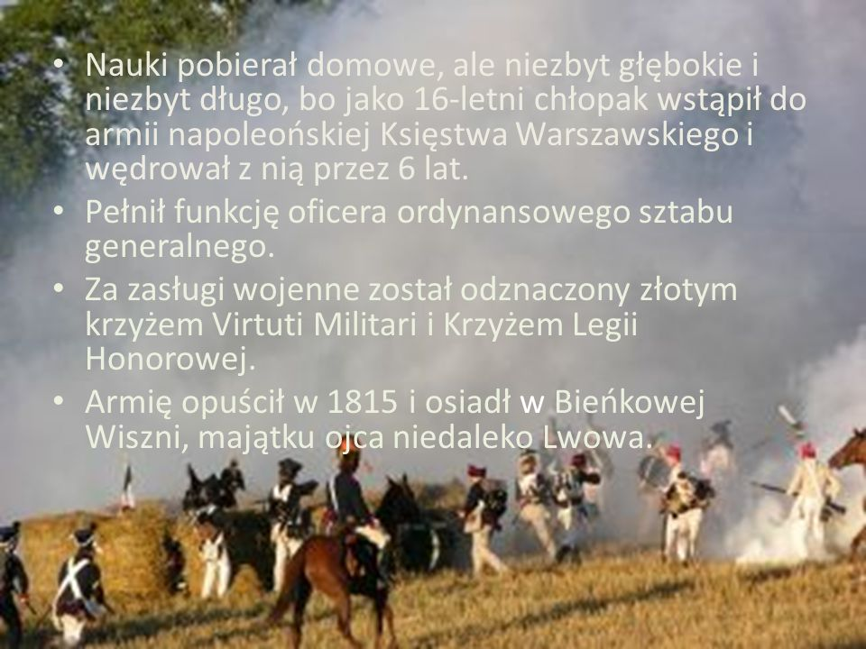 Nauki pobierał domowe, ale niezbyt głębokie i niezbyt długo, bo jako 16-letni chłopak wstąpił do armii napoleońskiej Księstwa Warszawskiego i wędrował z nią przez 6 lat.