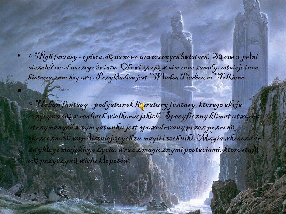 • High fantasy - opiera się na nowo utworzonych światach