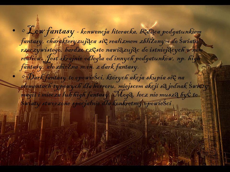 • Low fantasy - konwencja literacka, będąca podgatunkiem fantasy, charakteryzująca się realizmem zbliżonym do świata rzeczywistego, bardzo często nawiązując do istniejących w nim realiów. Jest skrajnie odległa od innych podgatunków, np. high fantasy, ale zbieżna m.in. z dark fantasy.