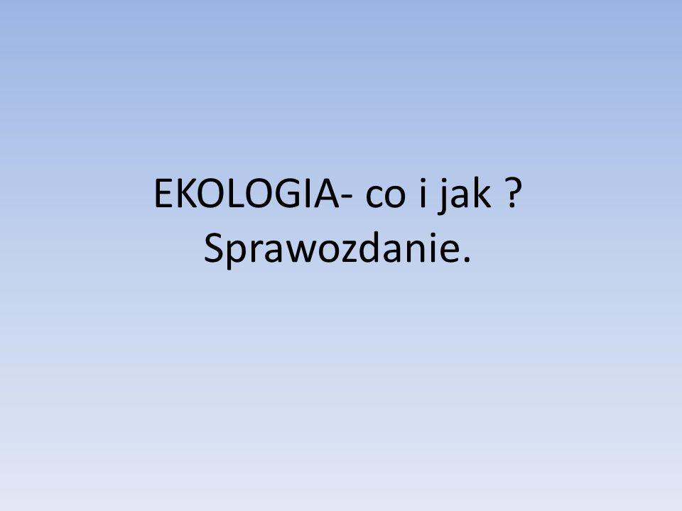 EKOLOGIA- co i jak Sprawozdanie.