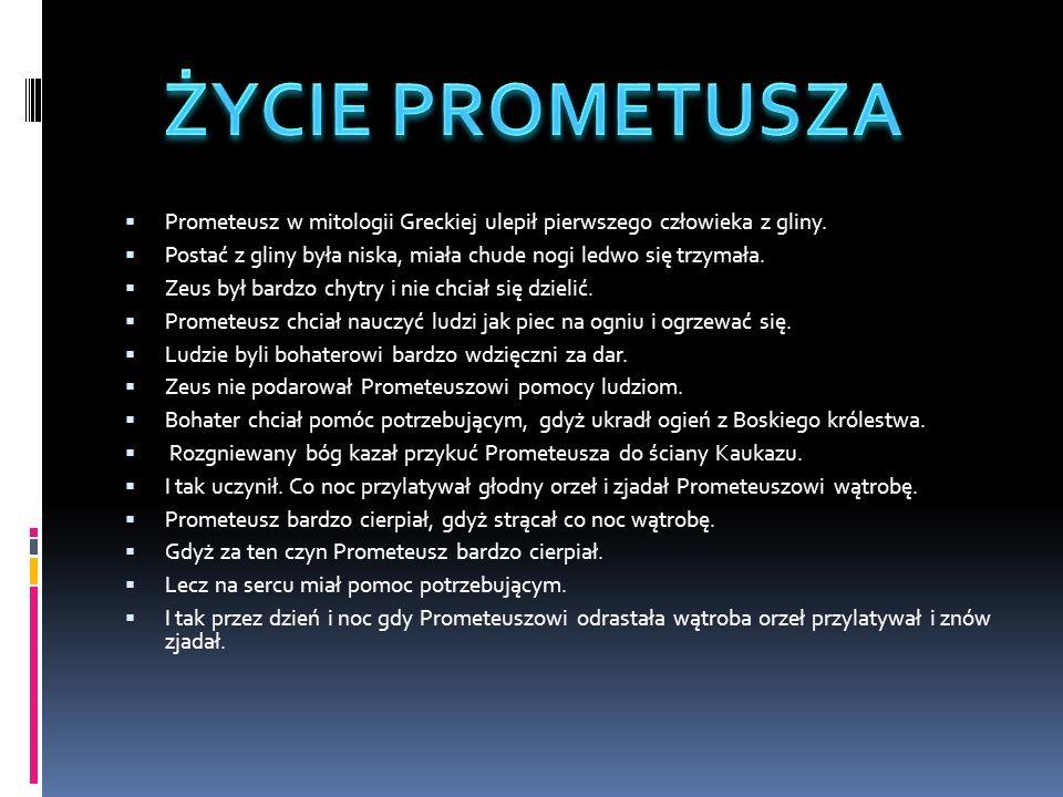 ŻYCIE PROMETUSZA Prometeusz w mitologii Greckiej ulepił pierwszego człowieka z gliny.