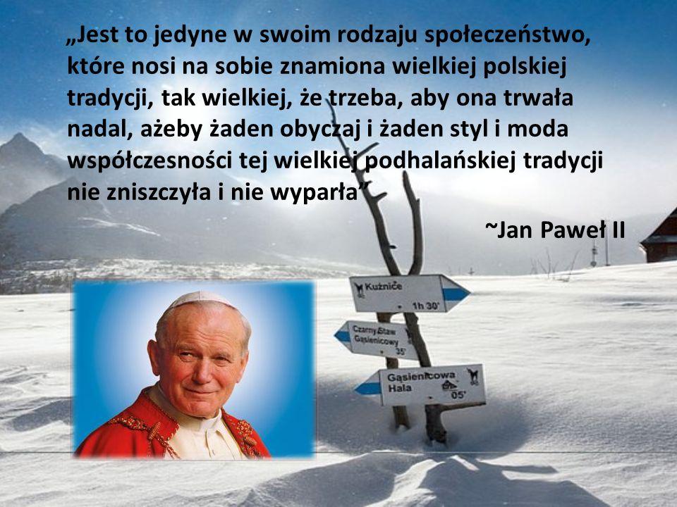 """""""Jest to jedyne w swoim rodzaju społeczeństwo, które nosi na sobie znamiona wielkiej polskiej tradycji, tak wielkiej, że trzeba, aby ona trwała nadal, ażeby żaden obyczaj i żaden styl i moda współczesności tej wielkiej podhalańskiej tradycji nie zniszczyła i nie wyparła ~Jan Paweł II"""