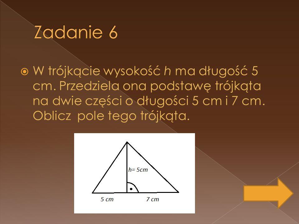 Zadanie 6 W trójkącie wysokość h ma długość 5 cm.