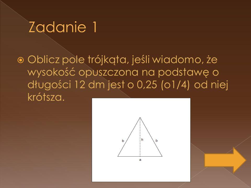 Zadanie 1 Oblicz pole trójkąta, jeśli wiadomo, że wysokość opuszczona na podstawę o długości 12 dm jest o 0,25 (o1/4) od niej krótsza.