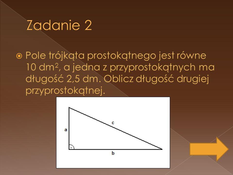 Zadanie 2 Pole trójkąta prostokątnego jest równe 10 dm2, a jedna z przyprostokątnych ma długość 2,5 dm.