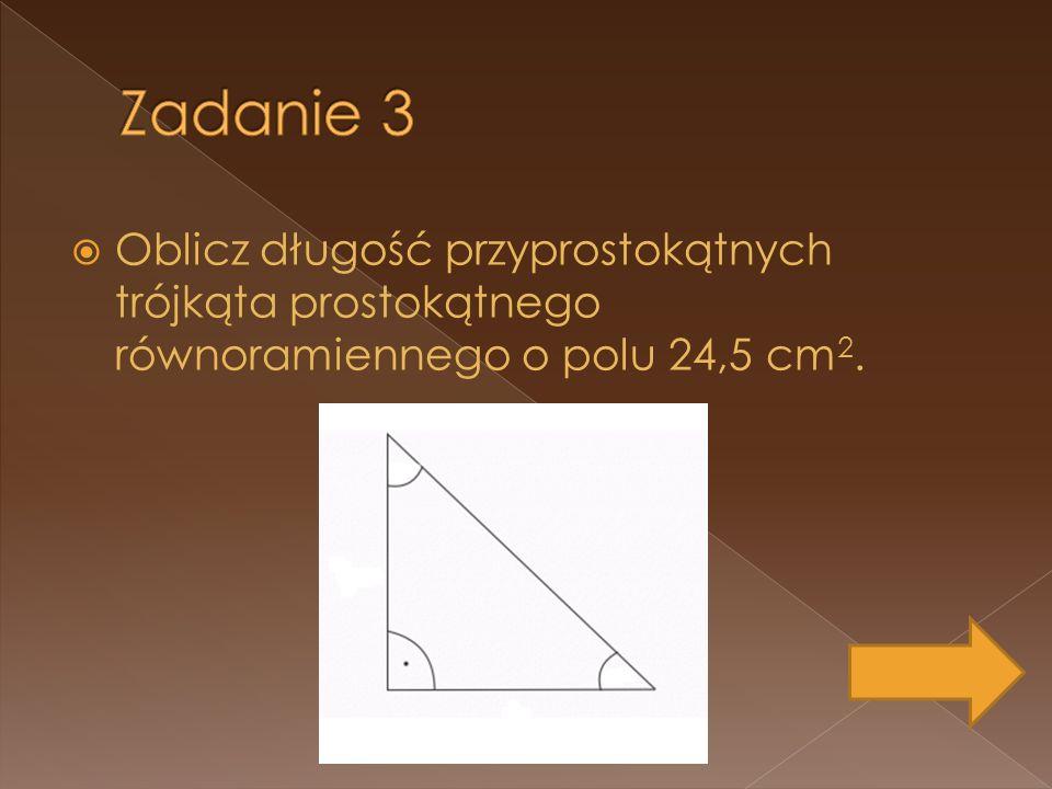 Zadanie 3 Oblicz długość przyprostokątnych trójkąta prostokątnego równoramiennego o polu 24,5 cm2.
