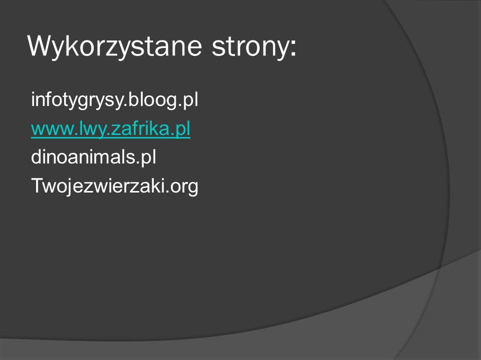 Wykorzystane strony: infotygrysy.bloog.pl www.lwy.zafrika.pl dinoanimals.pl Twojezwierzaki.org