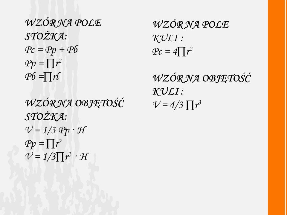 WZÓR NA POLE STOŻKA: Pc = Pp + Pb. Pp = ∏r2. Pb =∏rl. WZÓR NA OBJĘTOŚĆ STOŻKA: V = 1/3 Pp · H. V = 1/3∏r2 · H.