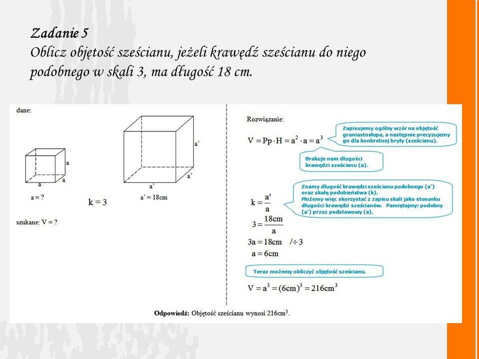 Zadanie 5 Oblicz objętość sześcianu, jeżeli krawędź sześcianu do niego podobnego w skali 3, ma długość 18 cm.