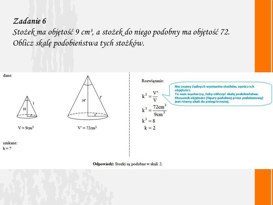 Zadanie 6 Stożek ma objętość 9 cm³, a stożek do niego podobny ma objętość 72.