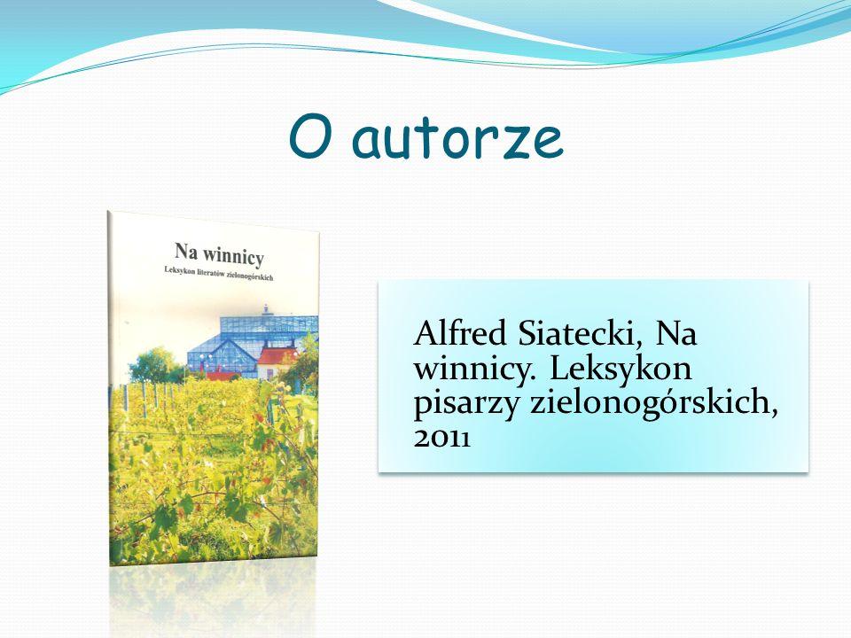 O autorze Alfred Siatecki, Na winnicy. Leksykon pisarzy zielonogórskich, 2011.