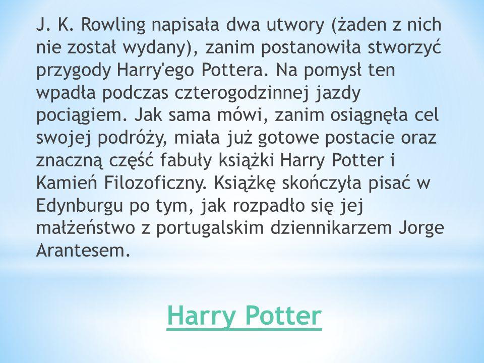 J. K. Rowling napisała dwa utwory (żaden z nich nie został wydany), zanim postanowiła stworzyć przygody Harry ego Pottera. Na pomysł ten wpadła podczas czterogodzinnej jazdy pociągiem. Jak sama mówi, zanim osiągnęła cel swojej podróży, miała już gotowe postacie oraz znaczną część fabuły książki Harry Potter i Kamień Filozoficzny. Książkę skończyła pisać w Edynburgu po tym, jak rozpadło się jej małżeństwo z portugalskim dziennikarzem Jorge Arantesem.