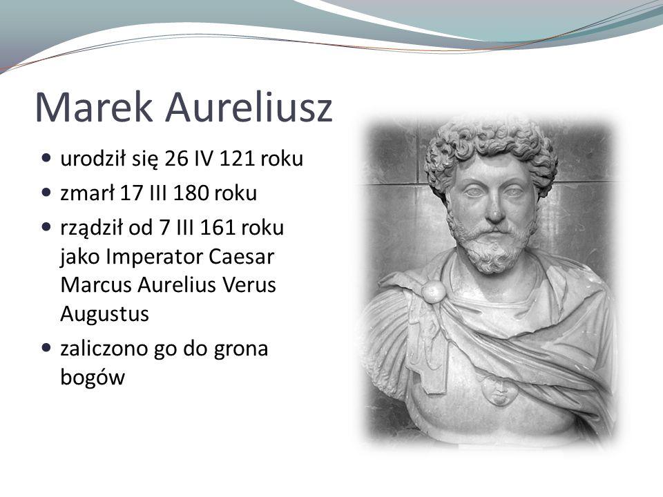 Marek Aureliusz urodził się 26 IV 121 roku zmarł 17 III 180 roku
