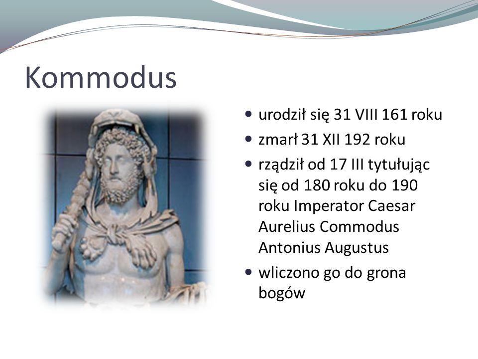 Kommodus urodził się 31 VIII 161 roku zmarł 31 XII 192 roku
