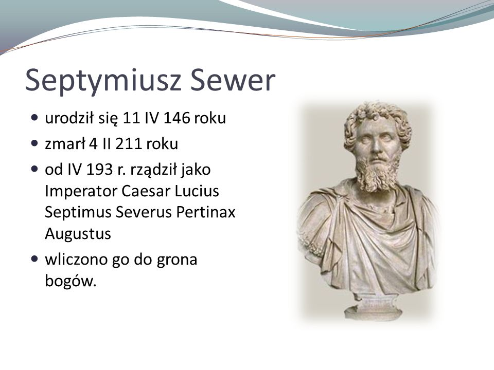 Septymiusz Sewer urodził się 11 IV 146 roku zmarł 4 II 211 roku