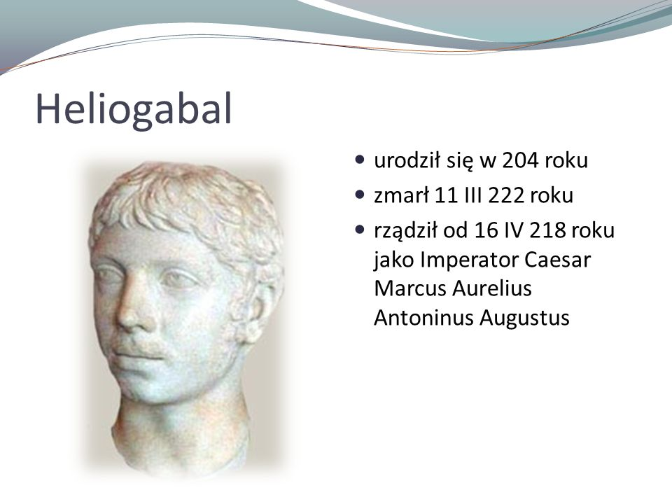 Heliogabal urodził się w 204 roku zmarł 11 III 222 roku