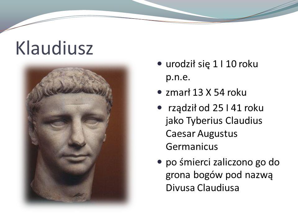 Klaudiusz urodził się 1 I 10 roku p.n.e. zmarł 13 X 54 roku