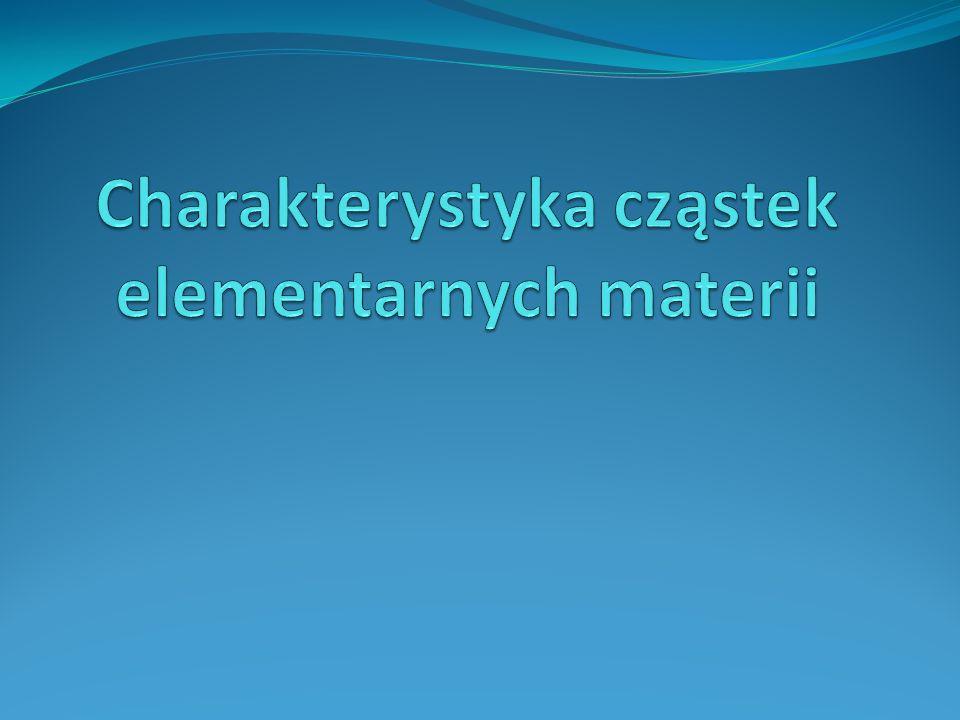 Charakterystyka cząstek elementarnych materii