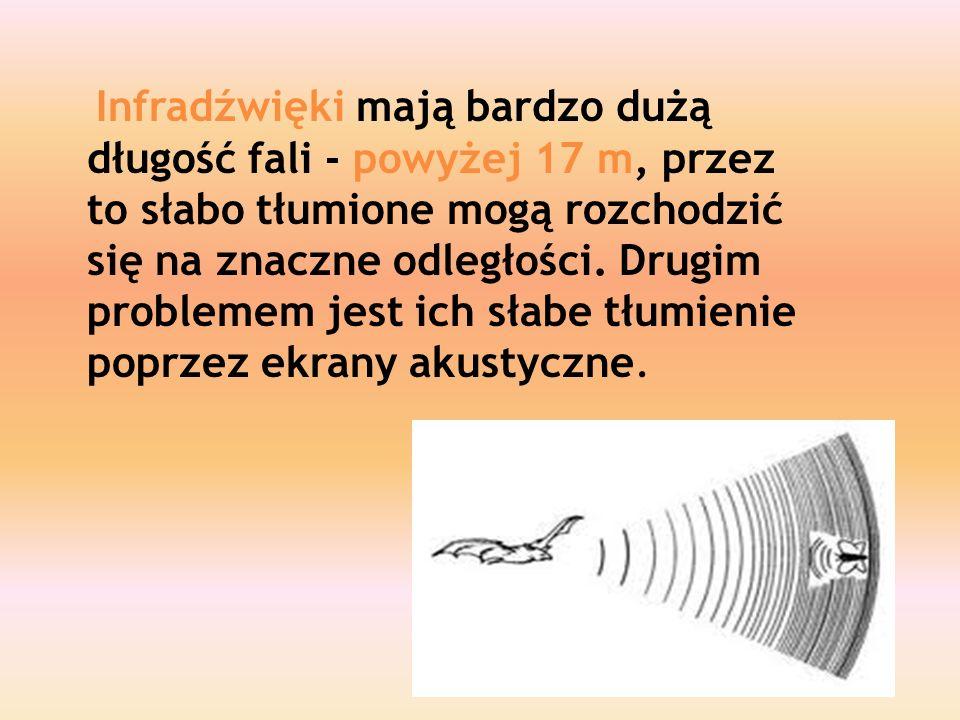 Infradźwięki mają bardzo dużą długość fali - powyżej 17 m, przez to słabo tłumione mogą rozchodzić się na znaczne odległości.