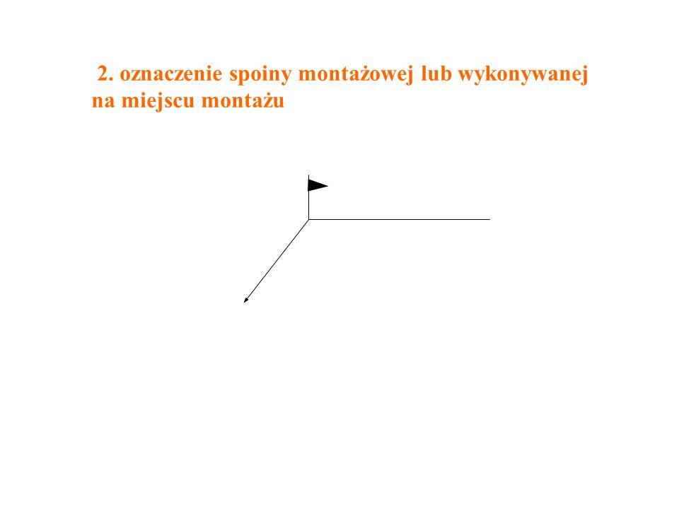 2. oznaczenie spoiny montażowej lub wykonywanej