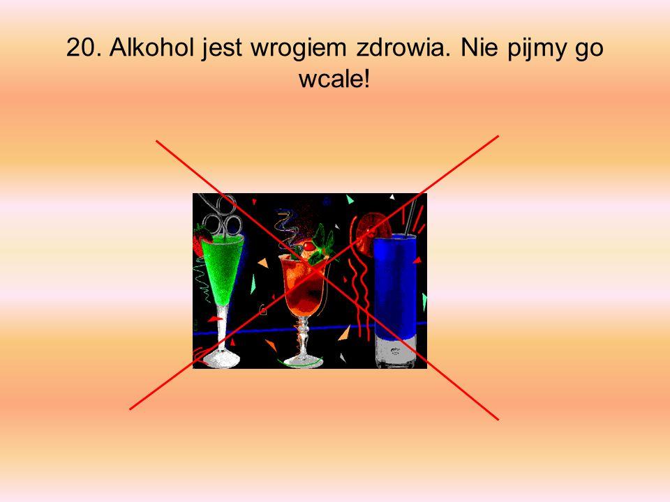 20. Alkohol jest wrogiem zdrowia. Nie pijmy go wcale!