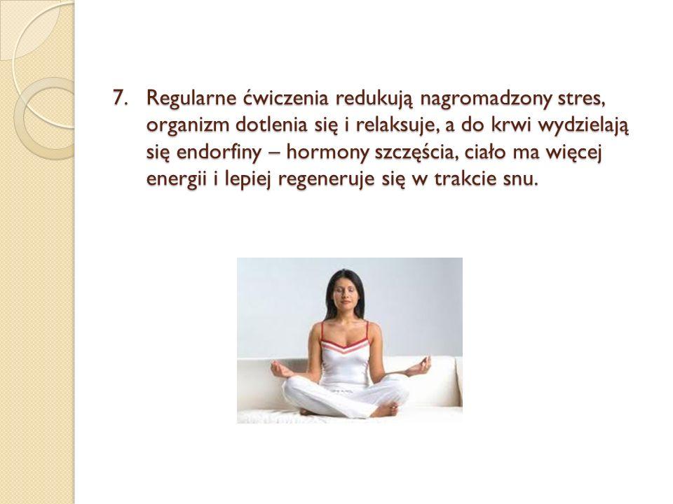 Regularne ćwiczenia redukują nagromadzony stres, organizm dotlenia się i relaksuje, a do krwi wydzielają się endorfiny – hormony szczęścia, ciało ma więcej energii i lepiej regeneruje się w trakcie snu.