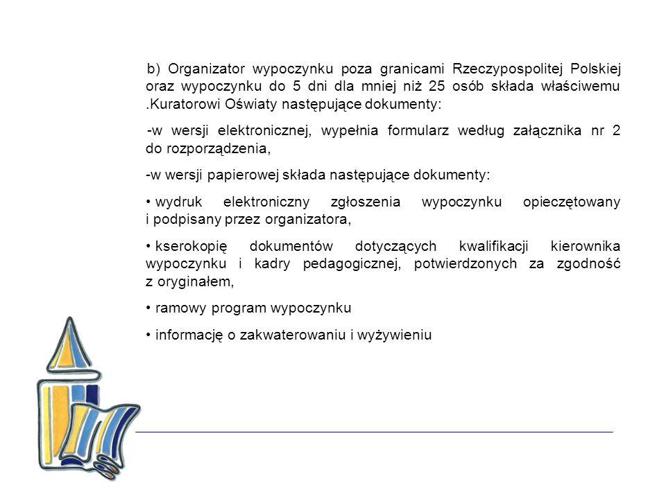 b) Organizator wypoczynku poza granicami Rzeczypospolitej Polskiej oraz wypoczynku do 5 dni dla mniej niż 25 osób składa właściwemu .Kuratorowi Oświaty następujące dokumenty: