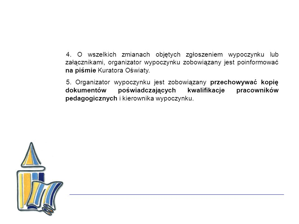 4. O wszelkich zmianach objętych zgłoszeniem wypoczynku lub załącznikami, organizator wypoczynku zobowiązany jest poinformować na piśmie Kuratora Oświaty.