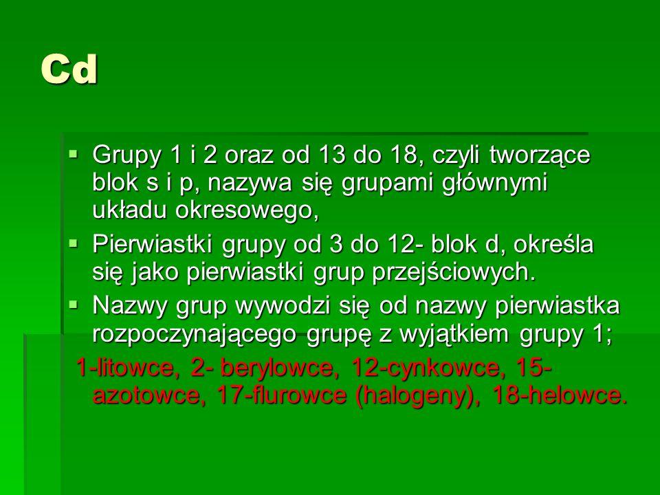 Cd Grupy 1 i 2 oraz od 13 do 18, czyli tworzące blok s i p, nazywa się grupami głównymi układu okresowego,