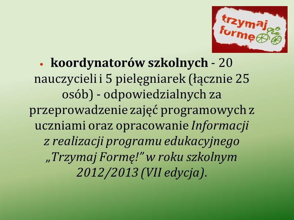 """koordynatorów szkolnych - 20 nauczycieli i 5 pielęgniarek (łącznie 25 osób) - odpowiedzialnych za przeprowadzenie zajęć programowych z uczniami oraz opracowanie Informacji z realizacji programu edukacyjnego """"Trzymaj Formę! w roku szkolnym 2012/2013 (VII edycja)."""