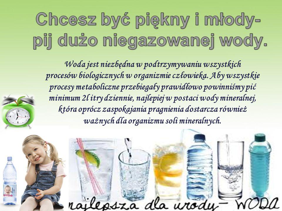 Chcesz być piękny i młody- pij dużo niegazowanej wody.