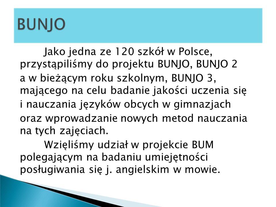 Jako jedna ze 120 szkół w Polsce, przystąpiliśmy do projektu BUNJO, BUNJO 2 a w bieżącym roku szkolnym, BUNJO 3, mającego na celu badanie jakości uczenia się i nauczania języków obcych w gimnazjach oraz wprowadzanie nowych metod nauczania na tych zajęciach.