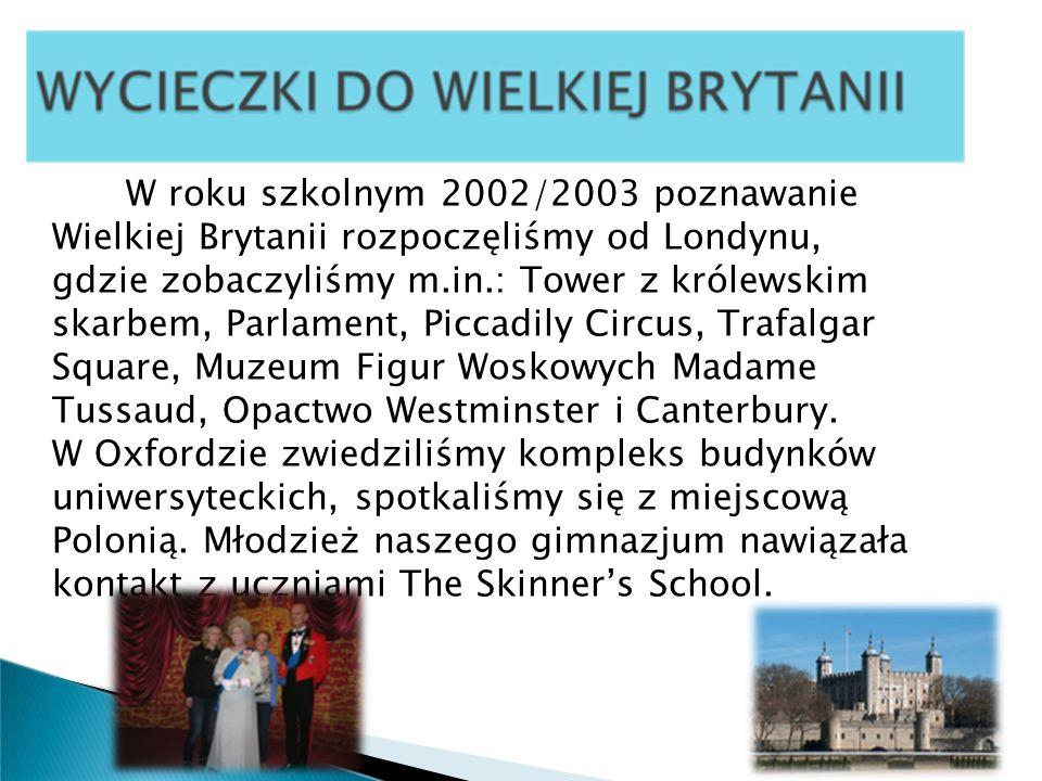 W roku szkolnym 2002/2003 poznawanie Wielkiej Brytanii rozpoczęliśmy od Londynu, gdzie zobaczyliśmy m.in.: Tower z królewskim skarbem, Parlament, Piccadily Circus, Trafalgar Square, Muzeum Figur Woskowych Madame Tussaud, Opactwo Westminster i Canterbury.