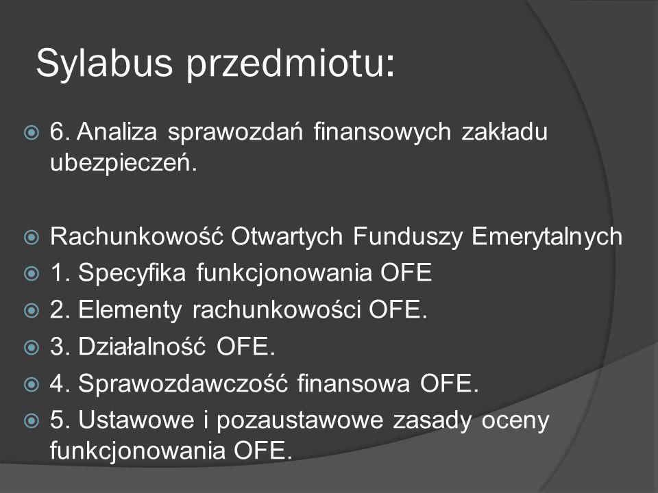 Sylabus przedmiotu: 6. Analiza sprawozdań finansowych zakładu ubezpieczeń. Rachunkowość Otwartych Funduszy Emerytalnych.