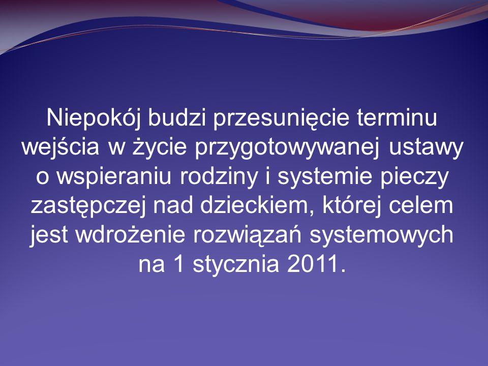 Niepokój budzi przesunięcie terminu wejścia w życie przygotowywanej ustawy o wspieraniu rodziny i systemie pieczy zastępczej nad dzieckiem, której celem jest wdrożenie rozwiązań systemowych na 1 stycznia 2011.