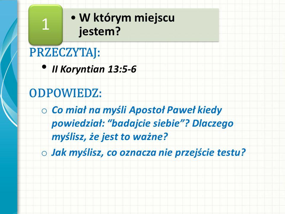 1 W którym miejscu jestem PRZECZYTAJ: ODPOWIEDZ: II Koryntian 13:5-6