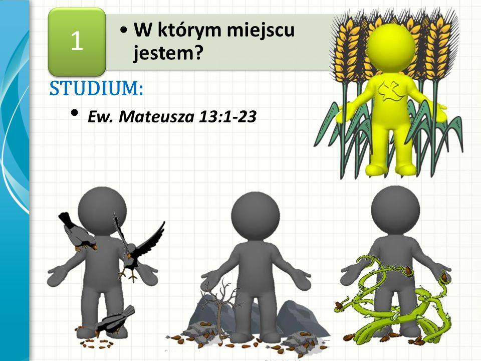 1 W którym miejscu jestem STUDIUM: Ew. Mateusza 13:1-23