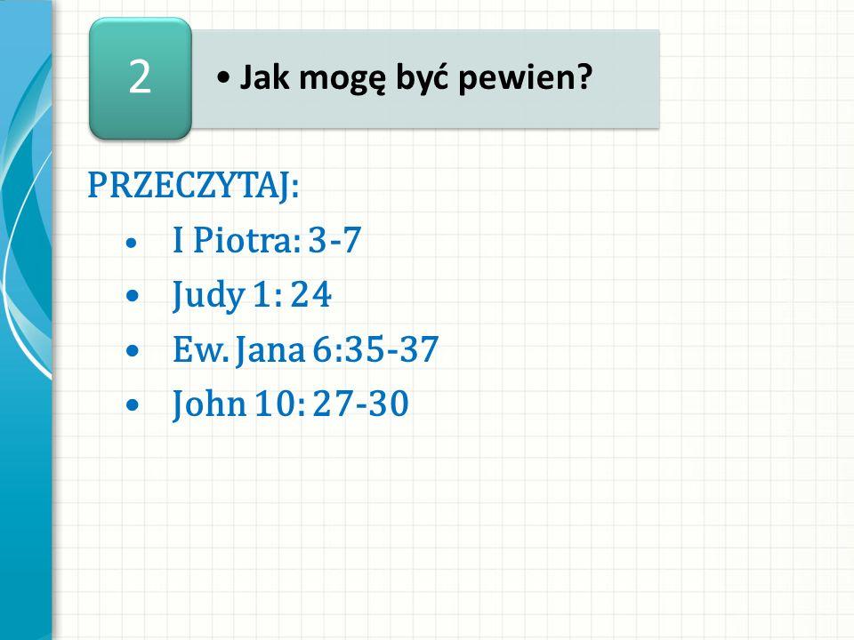 2 Jak mogę być pewien PRZECZYTAJ: • Judy 1: 24 • Ew. Jana 6:35-37
